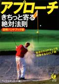 アプローチ きちっと寄る絶対法則 驚きのスコアアップを約束するGOLF術 Book Cover