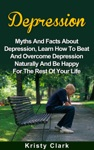 Depression - Myths And Facts About Depression Learn How To Beat And Overcome Depression Naturally And Be Happy For The Rest Of Your Life