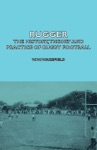 Rugger - The History Theory  And Practice Of Rugby Football