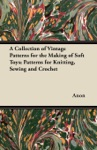 A Collection Of Vintage Patterns For The Making Of Soft Toys Patterns For Knitting Sewing And Crochet