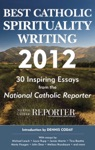 Best Catholic Spirituality Writing 2012 30 Inspiring Essays From The National Catholic Reporter