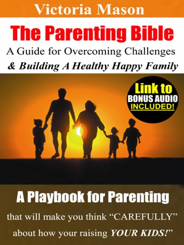 Victoria Mason - The Parenting Bible - A Guide for Overcoming Challenges and Building A Healthy & Happy Family!