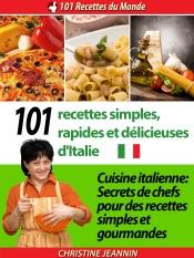 101 Recettes simples, rapides et délicieuses d'Italie [Cuisine italienne: Secrets de chefs pour des recettes simples et gourmandes]