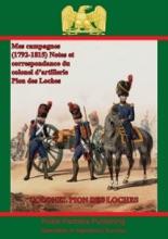 Mes Campagnes (1792-1815) - Notes Et Correspondance Du Colonel D'artillerie Pion Des Loches