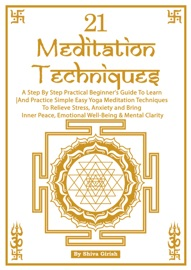 21 MEDITATION TECHNIQUES: A STEP BY STEP PRACTICAL BEGINNERS GUIDE TO LEARN AND PRACTICE SIMPLE EASY YOGA MEDITATION TECHNIQUES TO RELIEVE STRESS, ANXIETY AND BRING INNER PEACE, EMOTIONAL WELL-BEING & MENTAL CLARITY