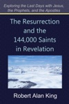 The Resurrection And The 144000 Saints In Revelation Exploring The Last Days With Jesus The Prophets And The Apostles