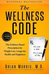 The Wellness Code The Evidence-Based Prescription For Weight Loss Longevity Health And Happiness