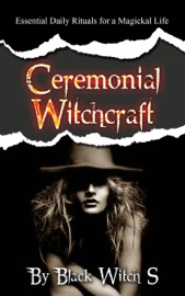 CEREMONIAL WITCHCRAFT: ESSENTIAL DAILY RITUALS FOR A MAGICKAL LIFE