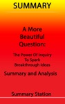 A More Beautiful Question The Power Of Inquiry To Spark Breakthrough Ideas  Summary