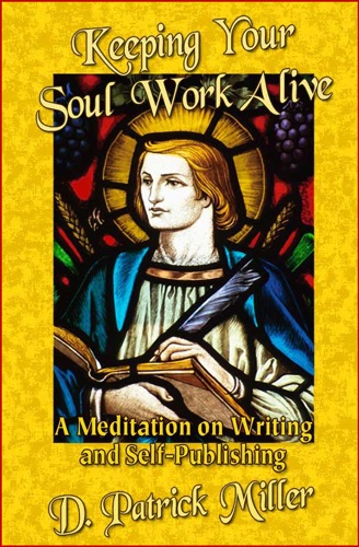 Keeping Your Soul Work Alive: A Meditation on Writing and Self-Publishing - D. Patrick Miller - D. Patrick Miller