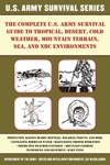 The Complete US Army Survival Guide To Tropical Desert Cold Weather Mountain Terrain Sea And NBC Environments