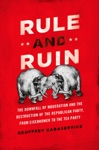 Rule And Ruin The Downfall Of Moderation And The Destruction Of The Republican Party From Eisenhower To The Tea Party