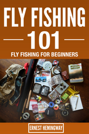 Fly Fishing 101 : Fly Fishing For Beginners book