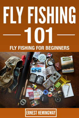 Fly Fishing 101 : Fly Fishing For Beginners - Ernest Hemingway book
