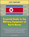 21st Century Essential Guide To The Military Equipment Of North Korea Illustrated Guide To North Korean Weapons Including Artillery Tanks Airplanes Armored Vehicles Helicopters Ships