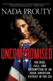 Uncompromised The Rise Fall And Redemption Of An Arab American Patriot In The Cia