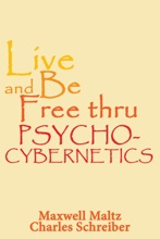 Live And Be Free Thru Psycho-Cybernetics