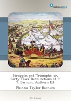 Struggles and Triumphs; or, Forty Years' Recollections of P. T. Barnum, Author's Ed.