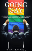 Going Gay My Journey from Evangelical Christian Minister to Self-acceptance, Love, Life, and Meaning