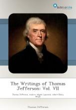 The Writings Of Thomas Jefferson: Vol. VII