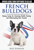 French Bulldogs: Owners Guide from Puppy to Old Age Choosing, Caring for, Grooming, Health, Training, and Understanding Your Frenchie