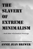 Annie Jean Brewer - The Slavery of Extreme Minimalism and other Minimalist Musings  arte