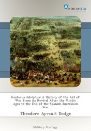 Gustavus Adolphus: A History of the Art of War from its Revival After the Middle Ages to the End of the Spanish Succession War