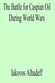 The Battle for Caspian Oil During World Wars