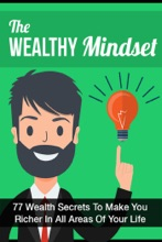The Wealthy Mindset: 77 Secrets To Make You Rich In Every Area Of Your Life