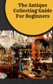 The Antique Collecting Guide For Beginners - Antiquing for Beginners