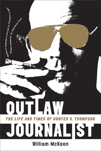 William McKeen - Outlaw Journalist: The Life and Times of Hunter S. Thompson
