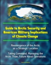 Guide To Arctic Security And American Military Implications Of Climate Change Reemergence Of The Arctic As A Strategic Location Taking Command Managing The Arctic Thaw Future Naval Operations