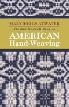 The Shuttle-Craft Book On American Hand-Weaving - Being An Account Of The Rise, Development, Eclipse, And Modern Revival Of A National Popular Art