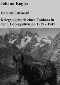 Unterm Edelweiß   Kriegstagebuch eines Funkers der 1. Gebirgsdivision Buch-Cover