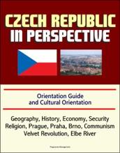 Czech Republic In Perspective: Orientation Guide And Cultural Orientation: Geography, History, Economy, Security, Religion, Prague, Praha, Brno, Communism, Velvet Revolution, Elbe River