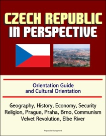 CZECH REPUBLIC IN PERSPECTIVE: ORIENTATION GUIDE AND CULTURAL ORIENTATION: GEOGRAPHY, HISTORY, ECONOMY, SECURITY, RELIGION, PRAGUE, PRAHA, BRNO, COMMUNISM, VELVET REVOLUTION, ELBE RIVER