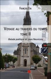 VOYAGE AU TRAVERS DU TEMPS TOME II - BALADE POéTIQUE EN PAYS NEUVICOIS