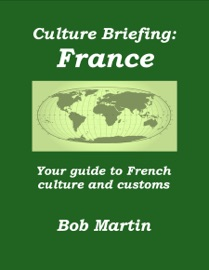 CULTURE BRIEFING: FRANCE - YOUR GUIDE TO FRENCH CULTURE AND CUSTOMS