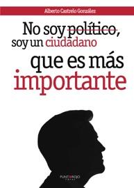 NO SOY POLíTICO, SOY UN CIUDADANO, QUE ES MáS IMPORTANTE