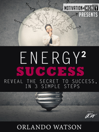 Motivation & Money Series: Energy to Success, Reveal the Secret to Success in 3 Simple Steps