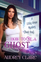 How to Be a Ghost (Libby Grace Mystery Book 1)