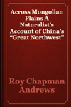 """Across Mongolian Plains A Naturalist's Account of China's """"Great Northwest"""""""