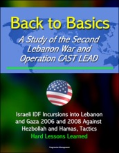 Back to Basics: A Study of the Second Lebanon War and Operation CAST LEAD - Israeli IDF Incursions into Lebanon and Gaza 2006 and 2008 Against Hezbollah and Hamas, Tactics, Hard Lessons Learned