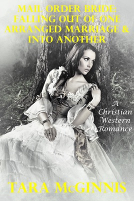 Mail Order Bride: Falling Out Of One Arranged Marriage & Into Another (A  Christian Western Romance)