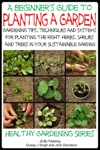 A Beginners Guide To Planting A Garden Gardening Tips Techniques And Systems For Planting The Right Herbs Shrubs And Trees In Your Sustainable Garden