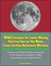 NASA Concepts For Lunar Mining, Construction On The Moon, Lunar Surface Reference Missions, Human And Robotic Surface Activities, In-Situ Resource Utilization (ISRU), Lunar Resources, Crew Facilities