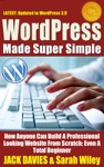 WordPress Made Super Simple - How Anyone Can Build A Professional Looking Website From Scratch Even A Total Beginner