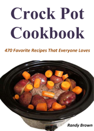 Crock Pot Cookbook: 470 Favorite Recipes That Everyone Loves book