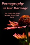 Pornography In Our Marriage Ten Latter-day Saint Women Share Their Faith