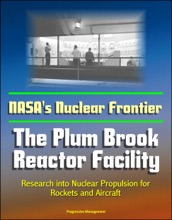 NASA's Nuclear Frontier: The Plum Brook Reactor Facility - Research Into Nuclear Propulsion For Rockets And Aircraft